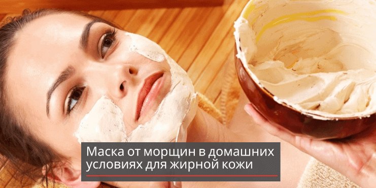 Маска от морщин в домашних условиях для жирной кожи