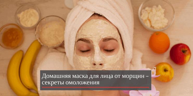 Домашняя маска для лица от морщин – секреты омоложения