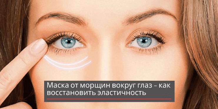 Маска от морщин вокруг глаз – как восстановить эластичность и разгладить кожу