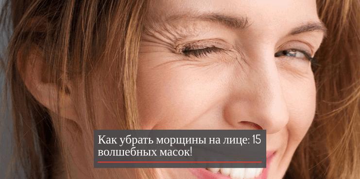 Как убрать морщины на лице: 15 волшебных масок!