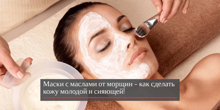 Маски с маслами от морщин – как сделать кожу молодой и сияющей!