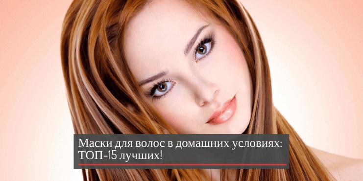 Маски для волос в домашних условиях: ТОП -15 лучших!