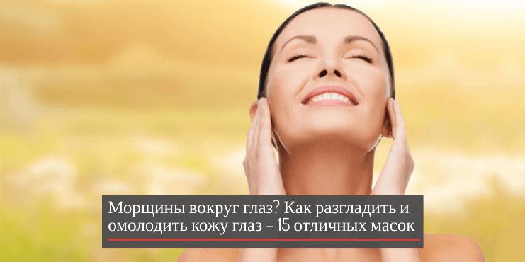 Морщины вокруг глаз? Как разгладить и омолодить кожу глаз – 15 отличных масок + видео массаж