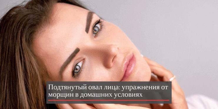 Подтянутый овал лица: фитнес упражнения от морщин в домашних условиях