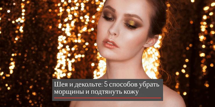 Шея и декольте: 5 способов убрать морщины и подтянуть кожу