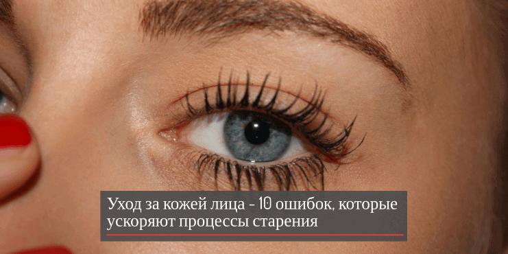 Уход за кожей лица — 10 ошибок, которые ускоряют процессы старения