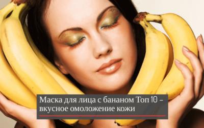 Маска для лица с бананом: Топ 10 – вкусное омоложение кожи