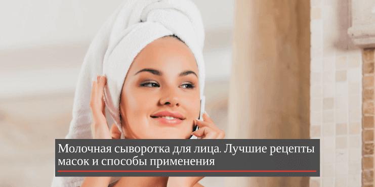 Молочная сыворотка для лица: лучшие рецепты масок и способы применения