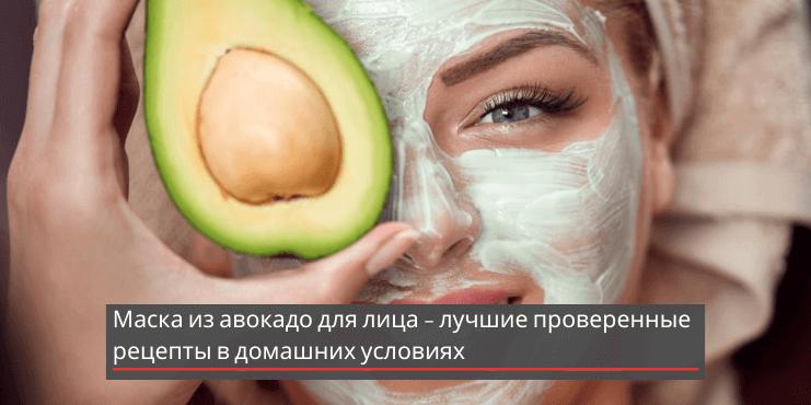 Маска из авокадо для лица – лучшие проверенные рецепты в домашних условиях