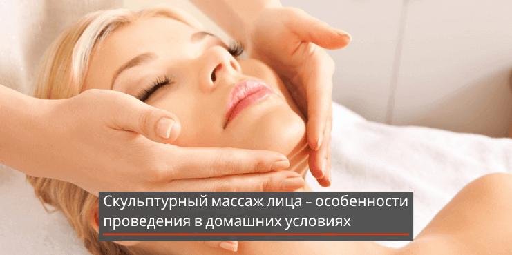 Скульптурный массаж лица – особенности проведения в домашних условиях