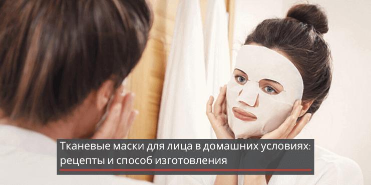 Тканевые маски для лица в домашних условиях: рецепты и способ изготовления