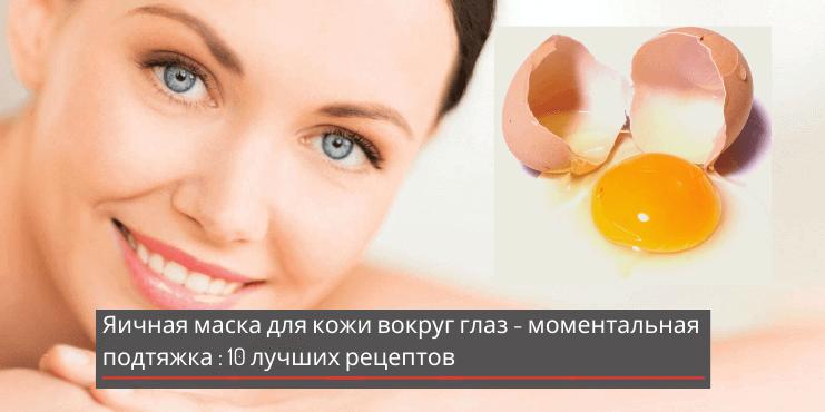 Яичная маска для кожи вокруг глаз — моментальная подтяжка и омолаживающий эффект: 10 лучших рецептов