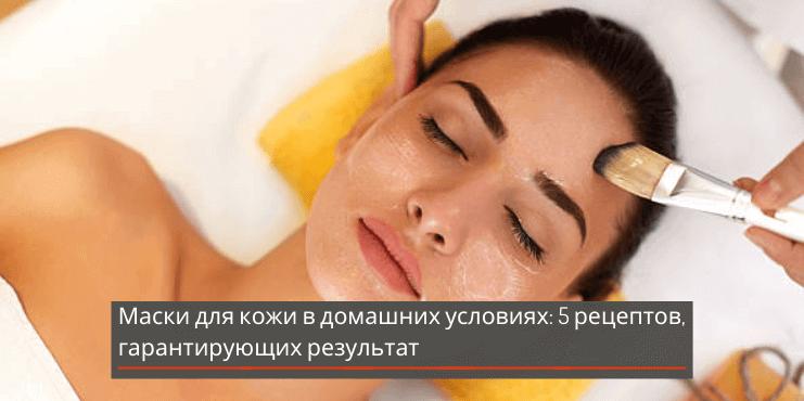 Маски для кожи в домашних условиях: 5 рецептов, гарантирующих результат
