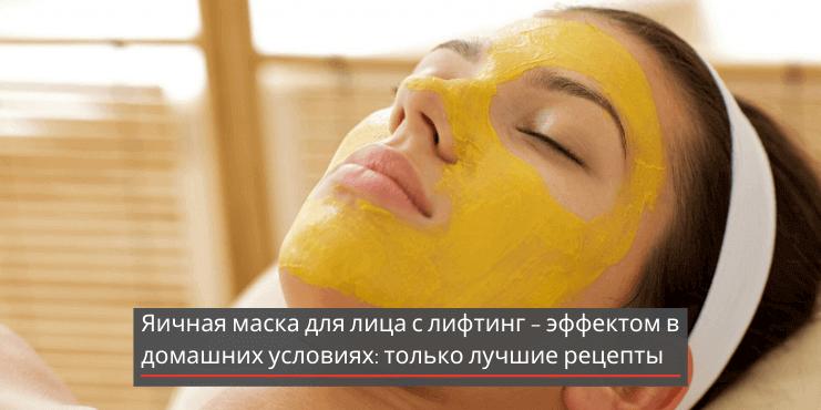 Яичная маска для лица с лифтинг – эффектом в домашних условиях: только лучшие рецепты