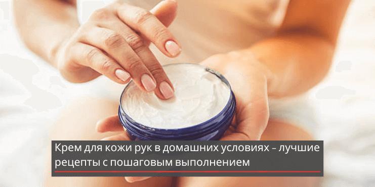 Крем для кожи рук в домашних условиях – лучшие рецепты с пошаговым выполнением