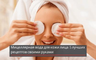 Мицеллярная вода для кожи лица: 5 лучших рецептов своими руками