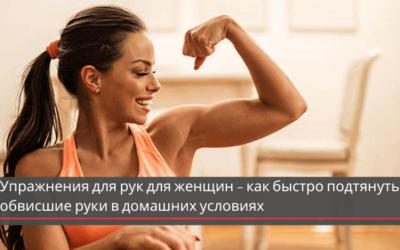 Упражнения для рук для женщин – как быстро подтянуть обвисшие руки в домашних условиях