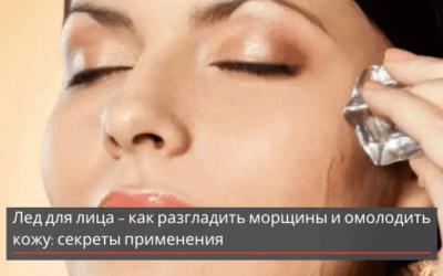 Лед для лица – как разгладить морщины и омолодить кожу: секреты применения