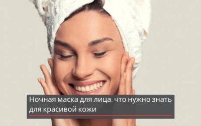 Ночная маска для лица: что нужно знать для красивой кожи