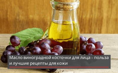 Масло виноградной косточки для лица – польза и лучшие рецепты для кожи